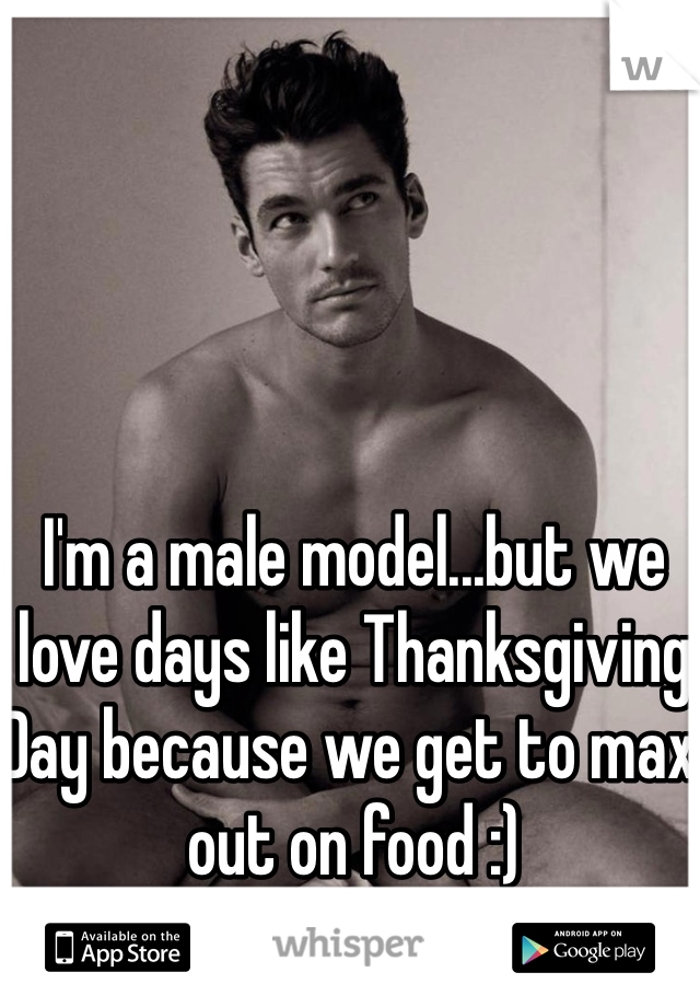 I'm a male model...but we love days like Thanksgiving Day because we get to max out on food :)