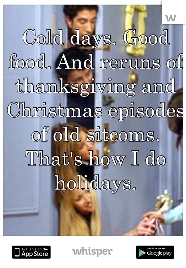 Cold days. Good food. And reruns of thanksgiving and Christmas episodes of old sitcoms. That's how I do holidays.
