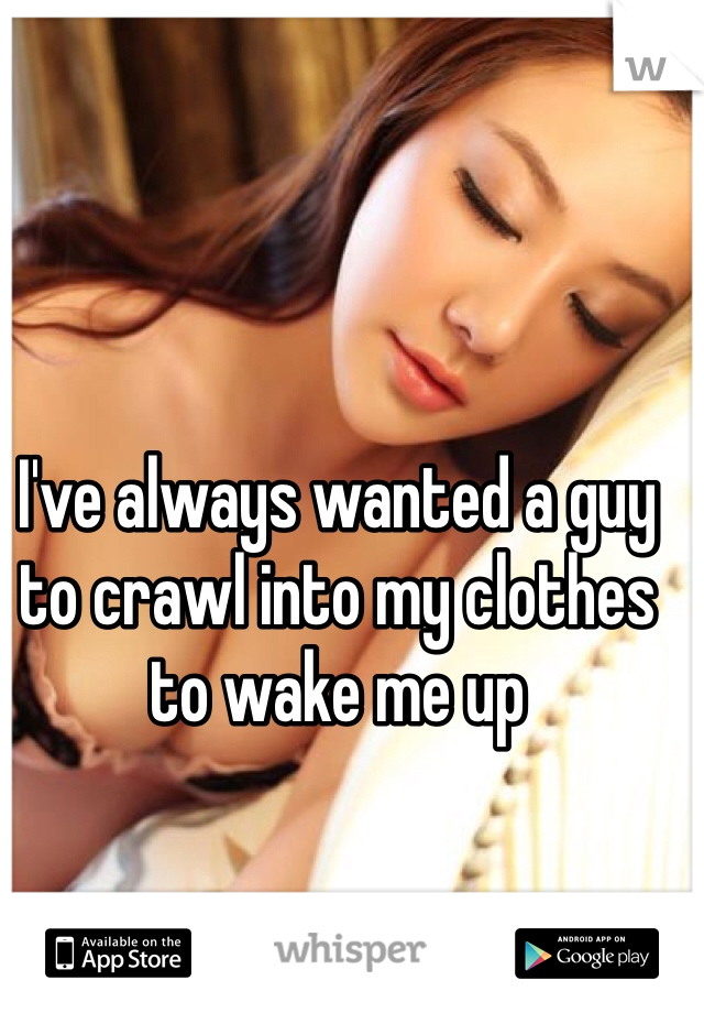 I've always wanted a guy to crawl into my clothes to wake me up