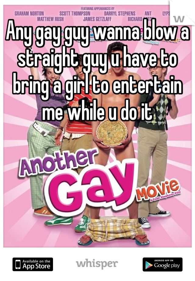 Any gay guy wanna blow a straight guy u have to bring a girl to entertain me while u do it