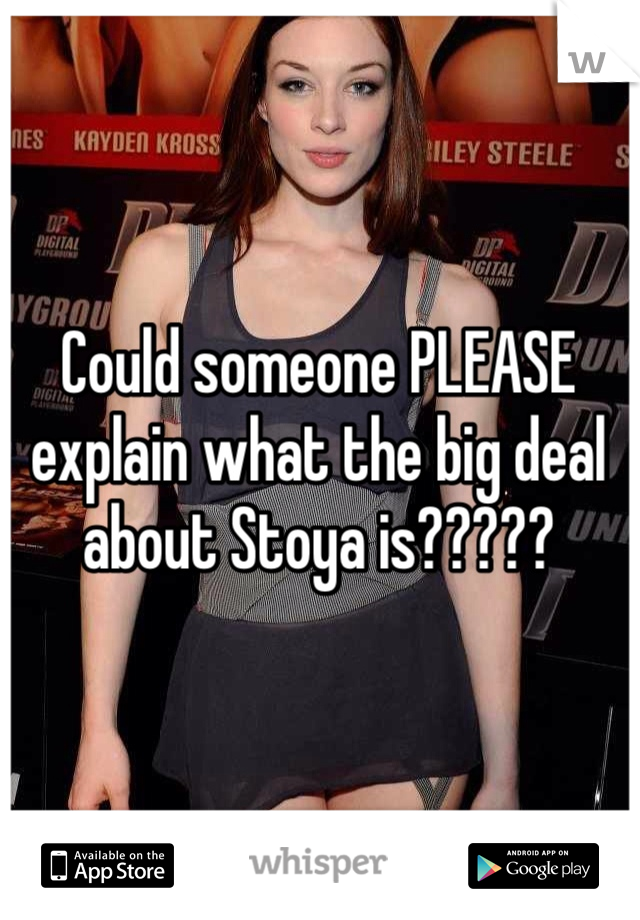 Could someone PLEASE explain what the big deal about Stoya is?????