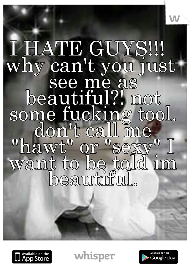 """I HATE GUYS!!!  why can't you just see me as beautiful?! not some fucking tool. don't call me """"hawt"""" or """"sexy"""" I want to be told im beautiful."""