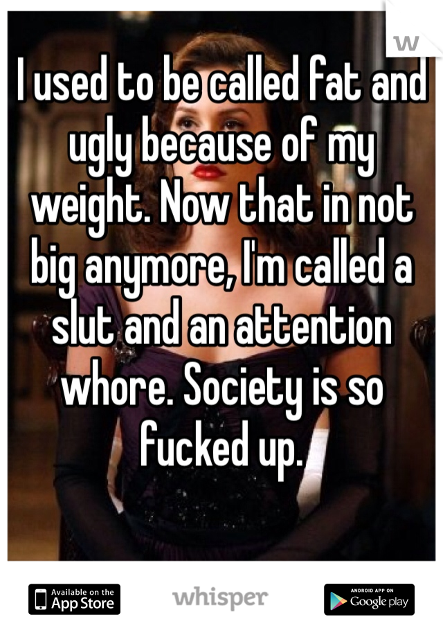I used to be called fat and ugly because of my weight. Now that in not big anymore, I'm called a slut and an attention whore. Society is so fucked up.