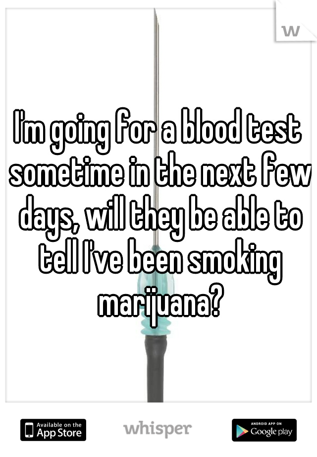 I'm going for a blood test sometime in the next few days, will they be able to tell I've been smoking marijuana?