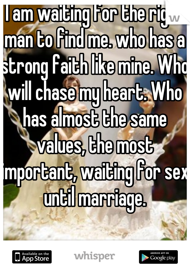I am waiting for the right man to find me. who has a strong faith like mine. Who will chase my heart. Who has almost the same values, the most important, waiting for sex until marriage.