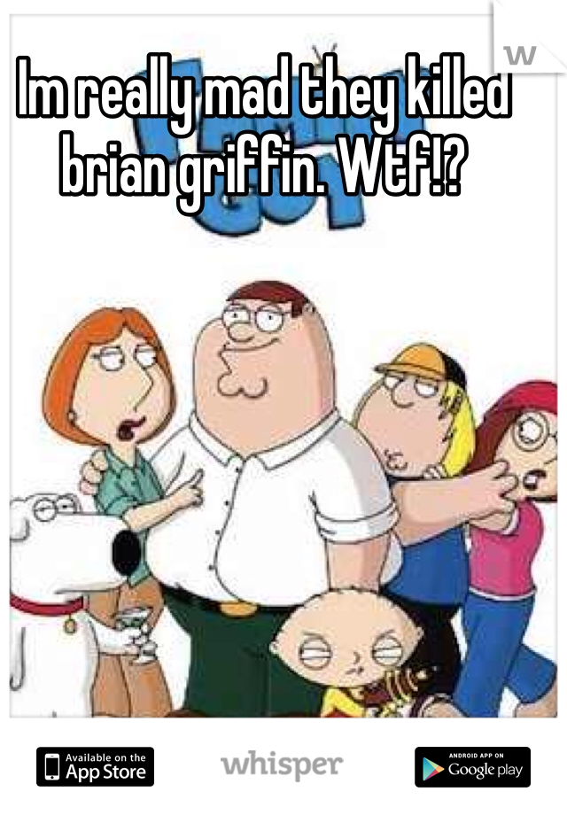 Im really mad they killed brian griffin. Wtf!?
