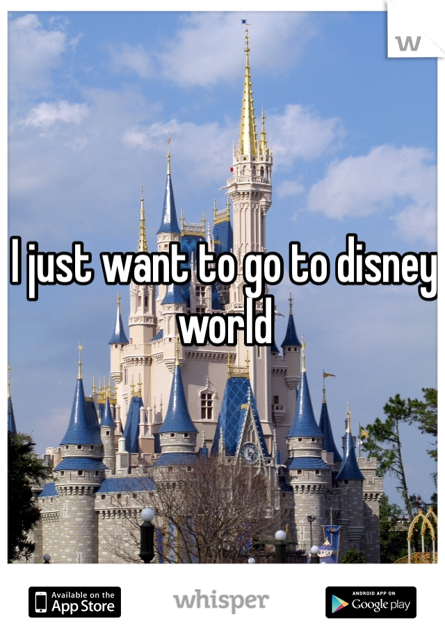 I just want to go to disney world