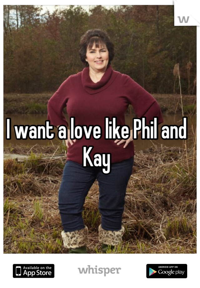 I want a love like Phil and Kay