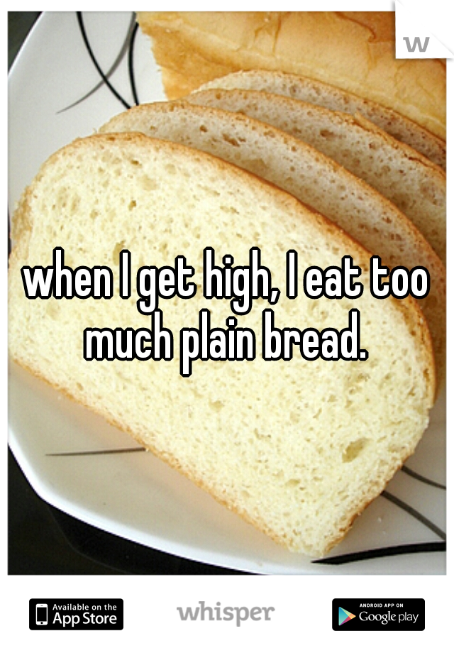 when I get high, I eat too much plain bread.