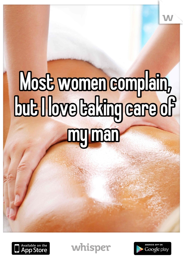 Most women complain, but I love taking care of my man