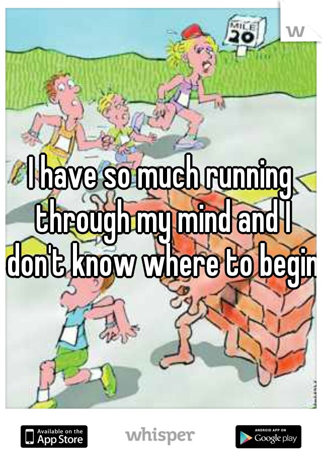 I have so much running through my mind and I don't know where to begin.