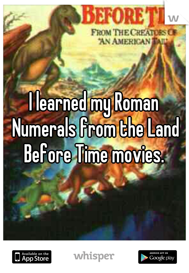 I learned my Roman Numerals from the Land Before Time movies.