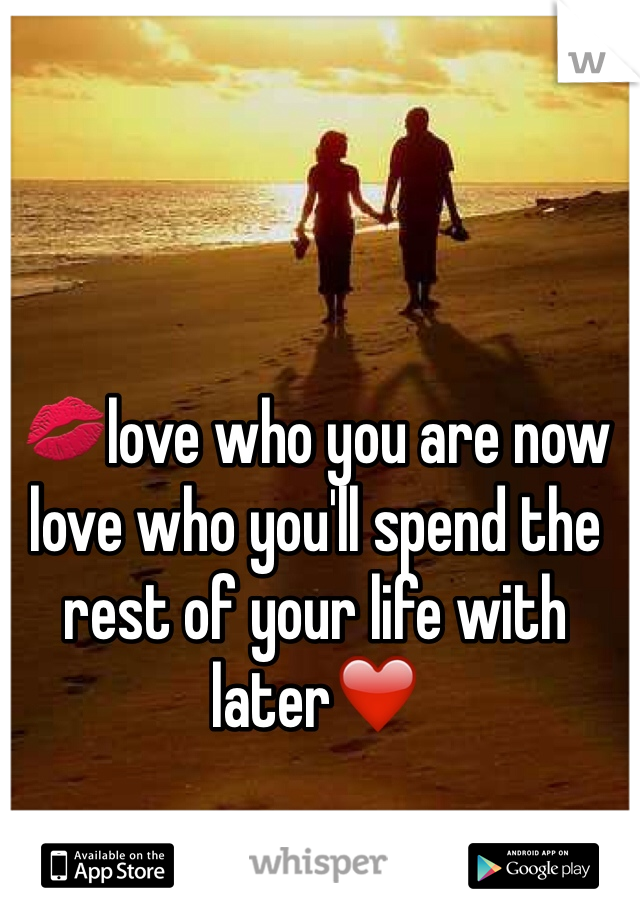 💋love who you are now love who you'll spend the rest of your life with later❤️