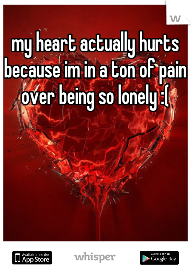 my heart actually hurts because im in a ton of pain over being so lonely :(