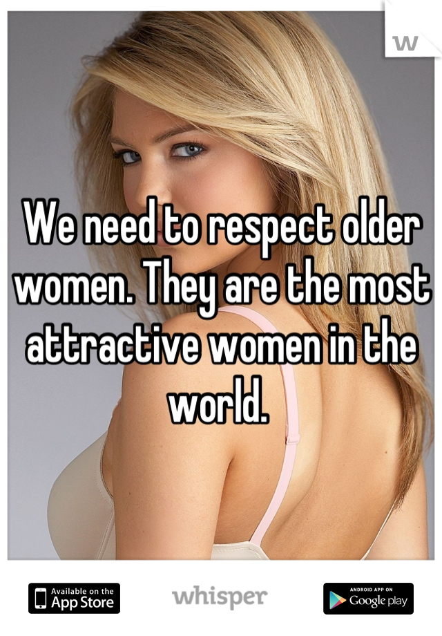 We need to respect older women. They are the most attractive women in the world.