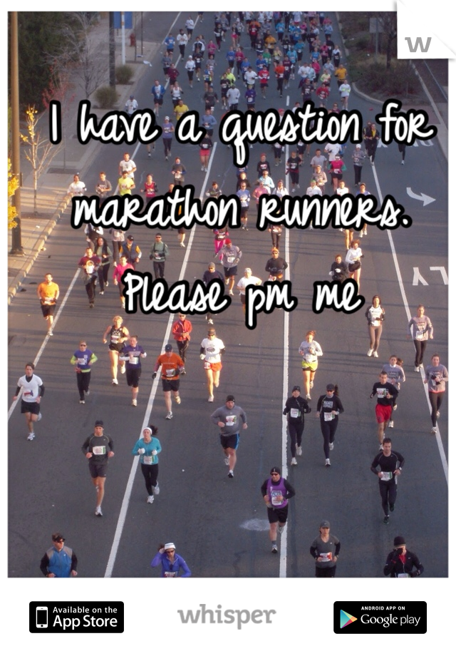 I have a question for marathon runners. Please pm me