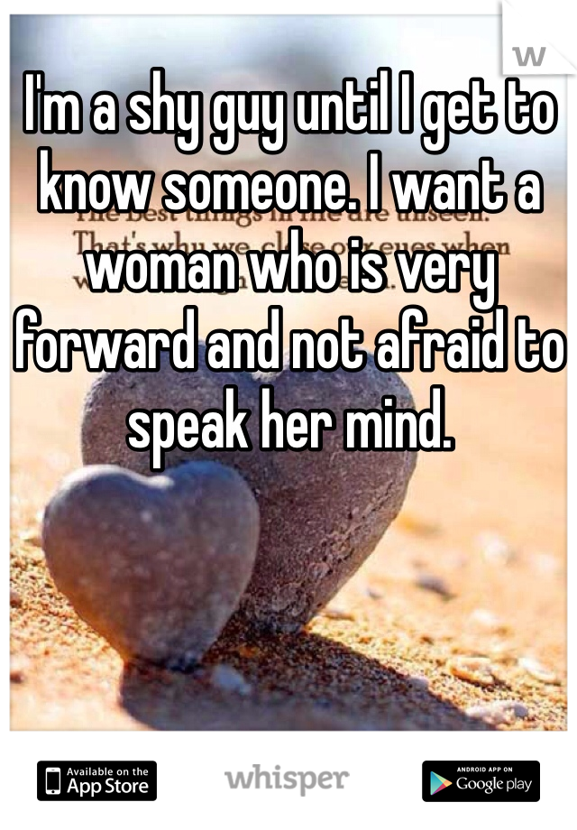 I'm a shy guy until I get to know someone. I want a woman who is very forward and not afraid to speak her mind.