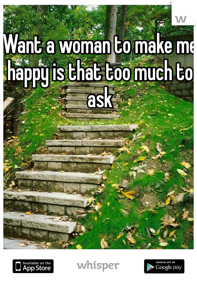Want a woman to make me happy is that too much to ask