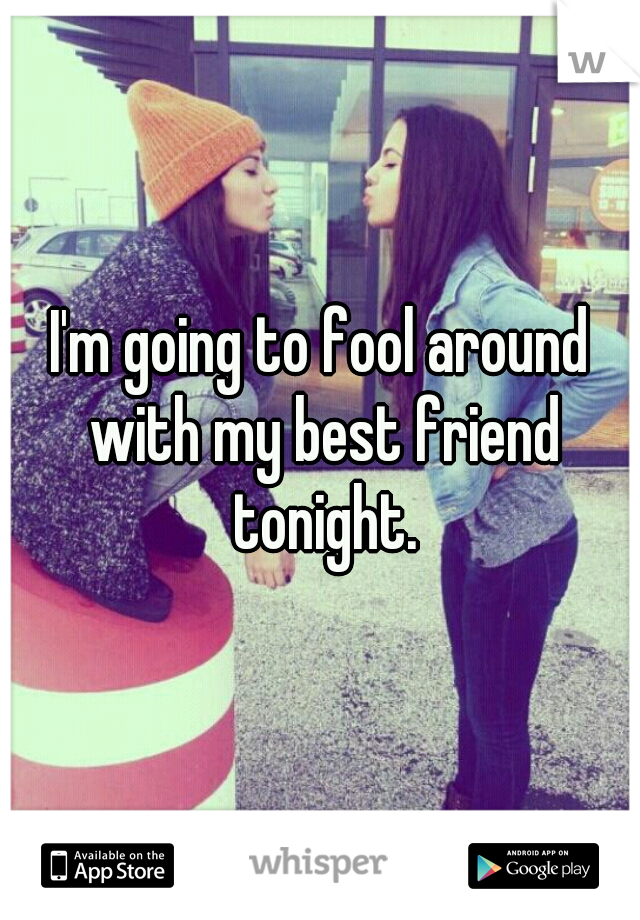 I'm going to fool around with my best friend tonight.