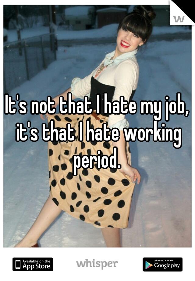 It's not that I hate my job, it's that I hate working period.