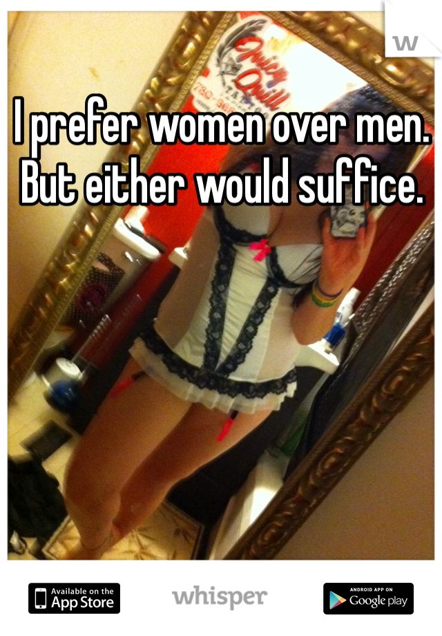 I prefer women over men. But either would suffice.