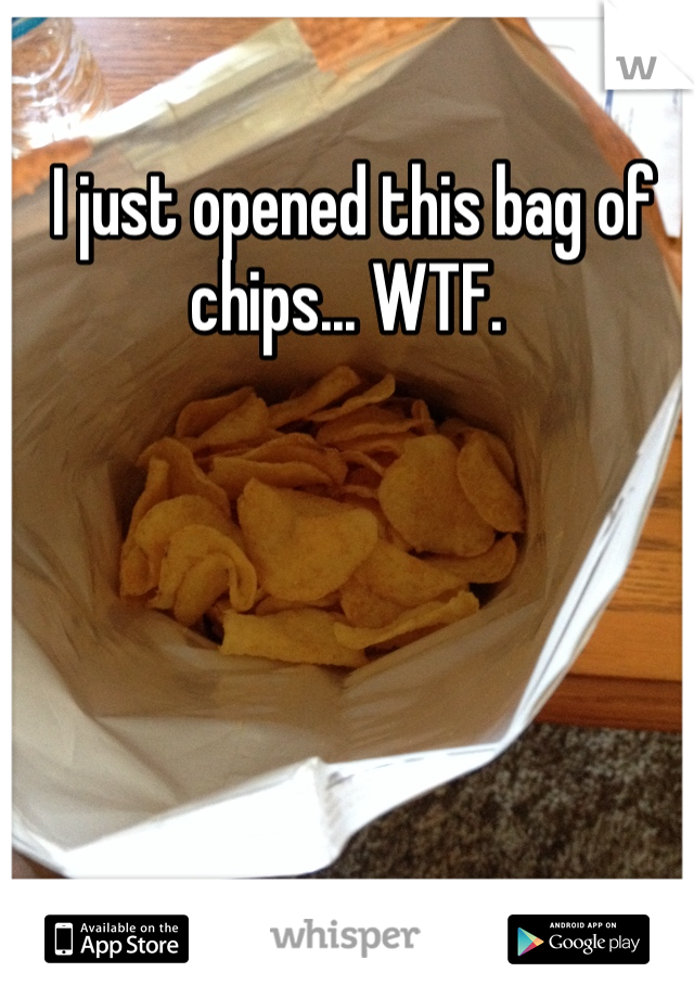I just opened this bag of chips... WTF.