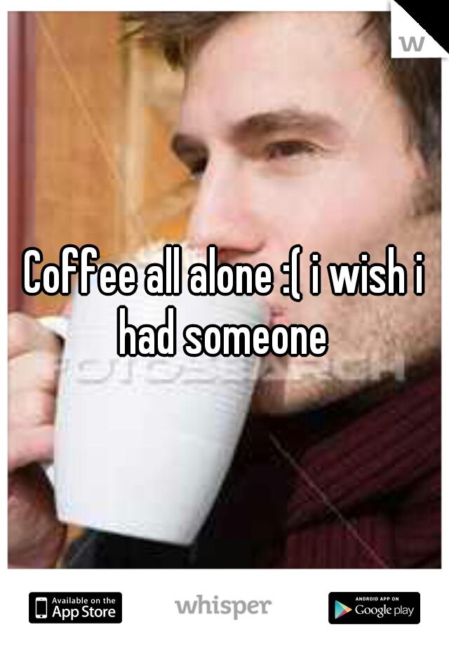 Coffee all alone :( i wish i had someone