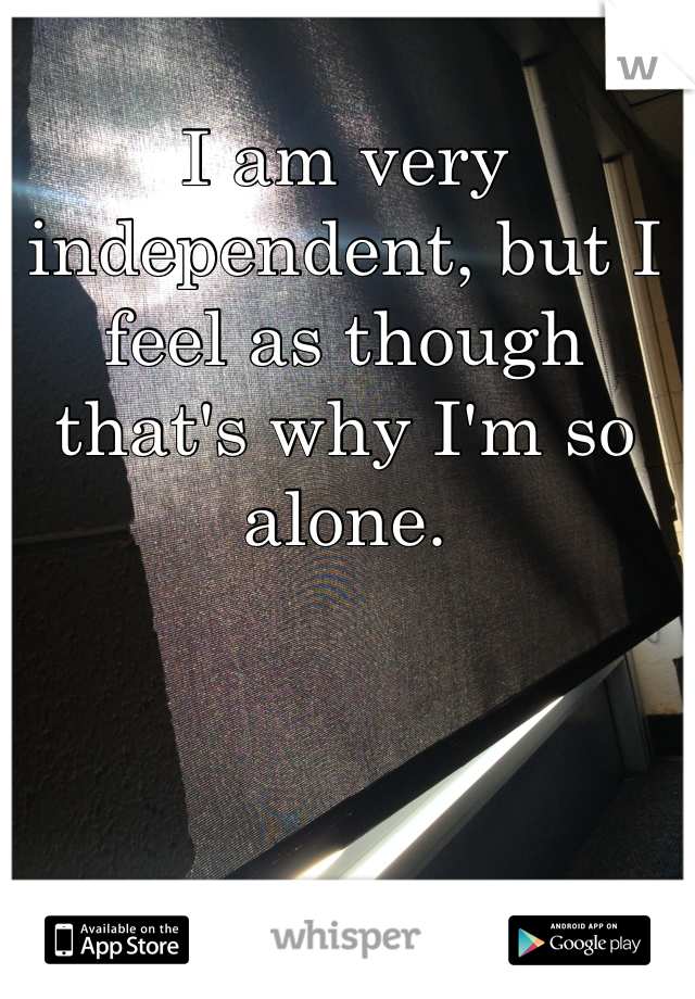 I am very independent, but I feel as though that's why I'm so alone.