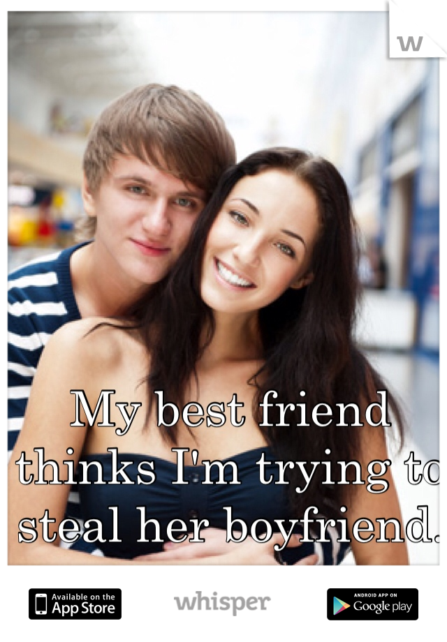My best friend thinks I'm trying to steal her boyfriend.