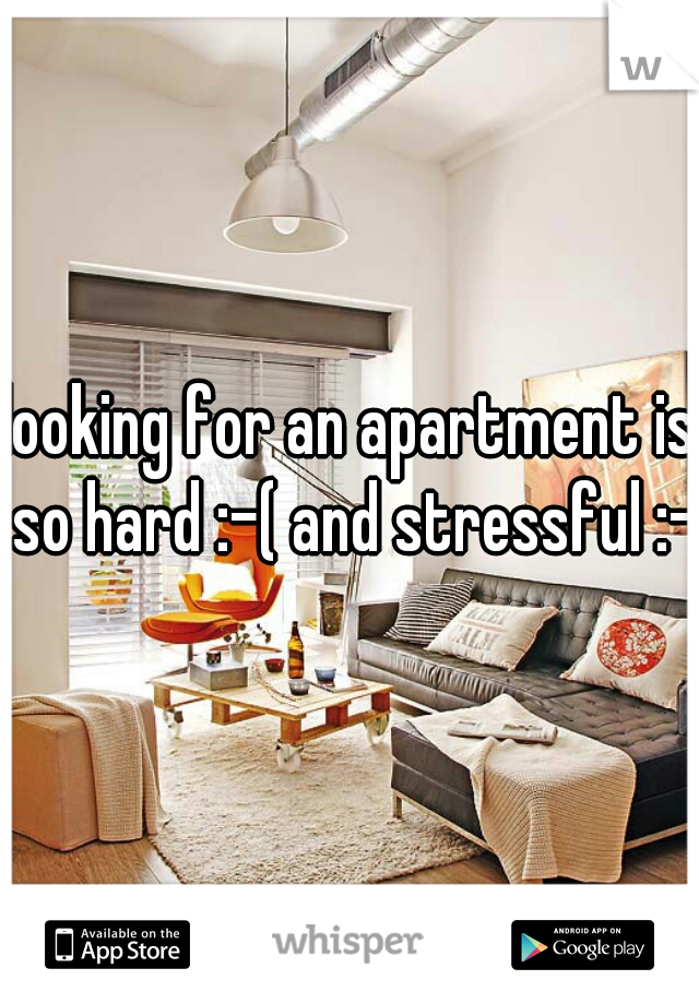 looking for an apartment is so hard :-( and stressful :-(
