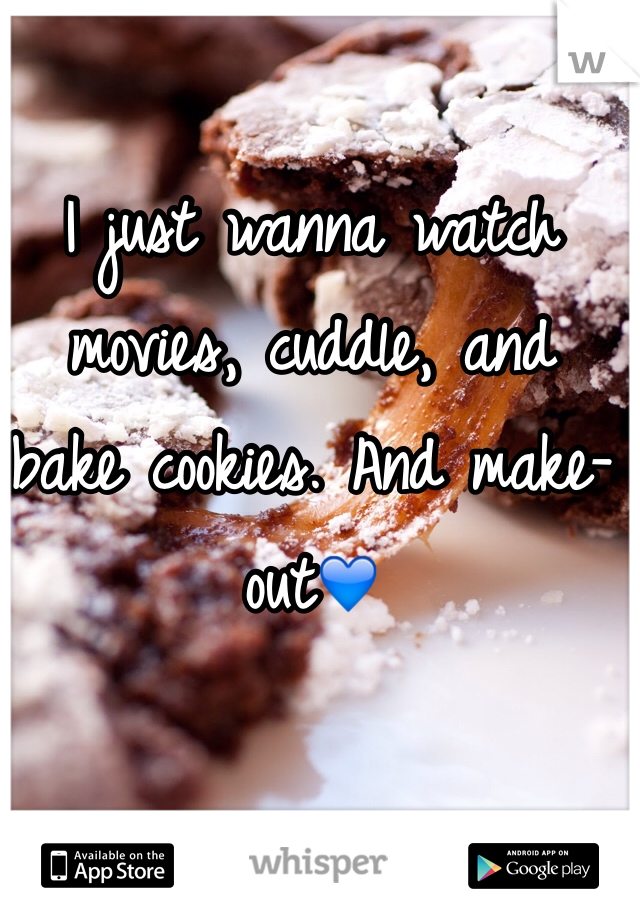 I just wanna watch movies, cuddle, and bake cookies. And make-out💙