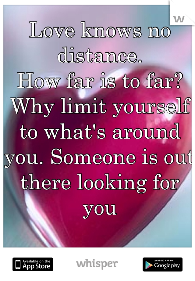 Love knows no distance.  How far is to far?  Why limit yourself to what's around you. Someone is out there looking for you