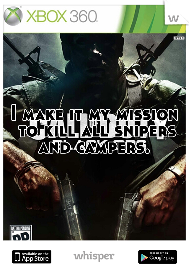 I make it my mission to kill all snipers and campers.