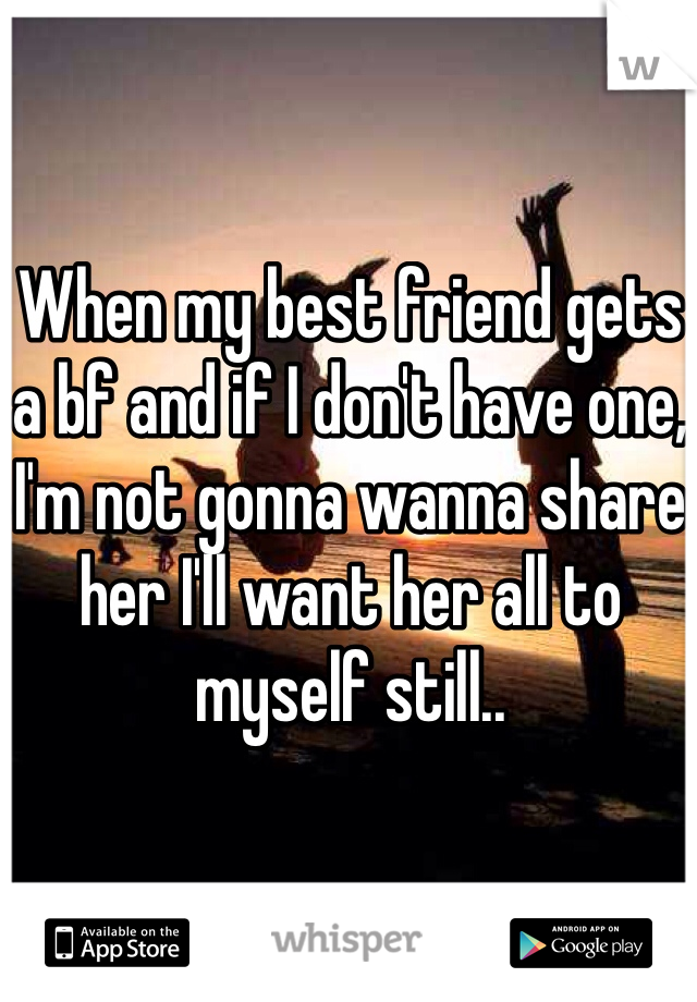 When my best friend gets a bf and if I don't have one, I'm not gonna wanna share her I'll want her all to myself still..