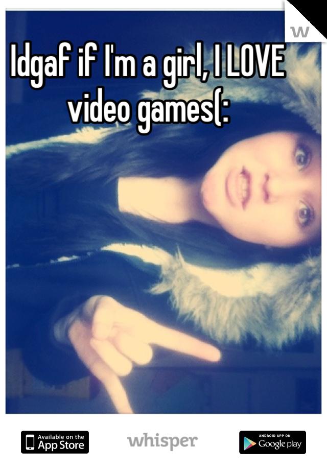 Idgaf if I'm a girl, I LOVE video games(: