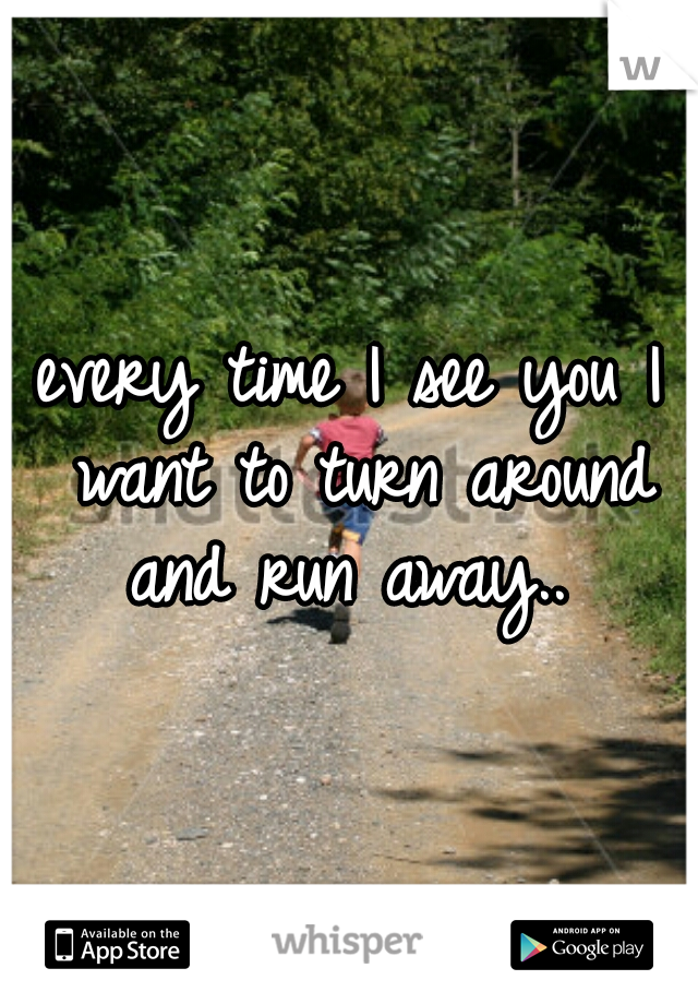every time I see you I want to turn around and run away..