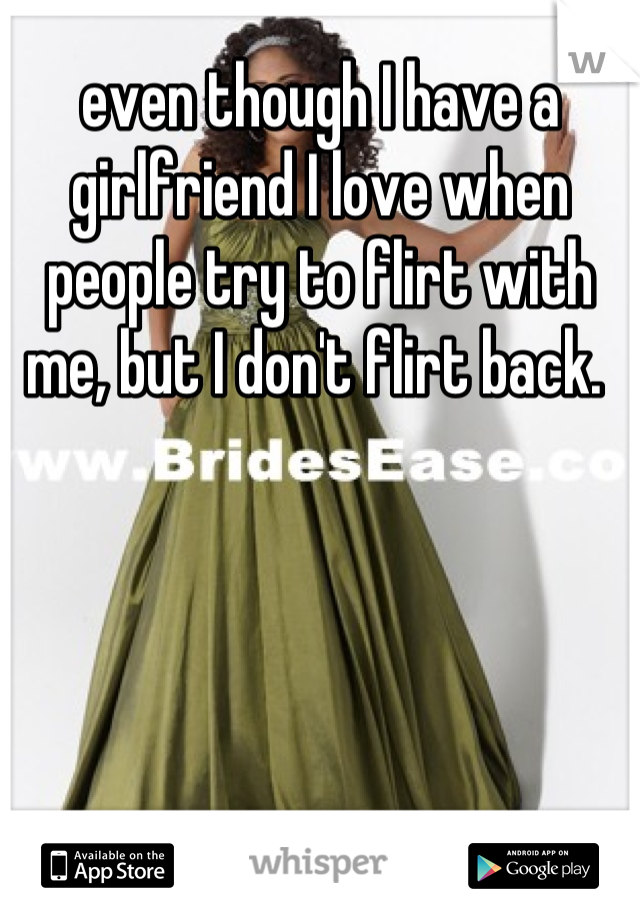 even though I have a girlfriend I love when people try to flirt with me, but I don't flirt back.