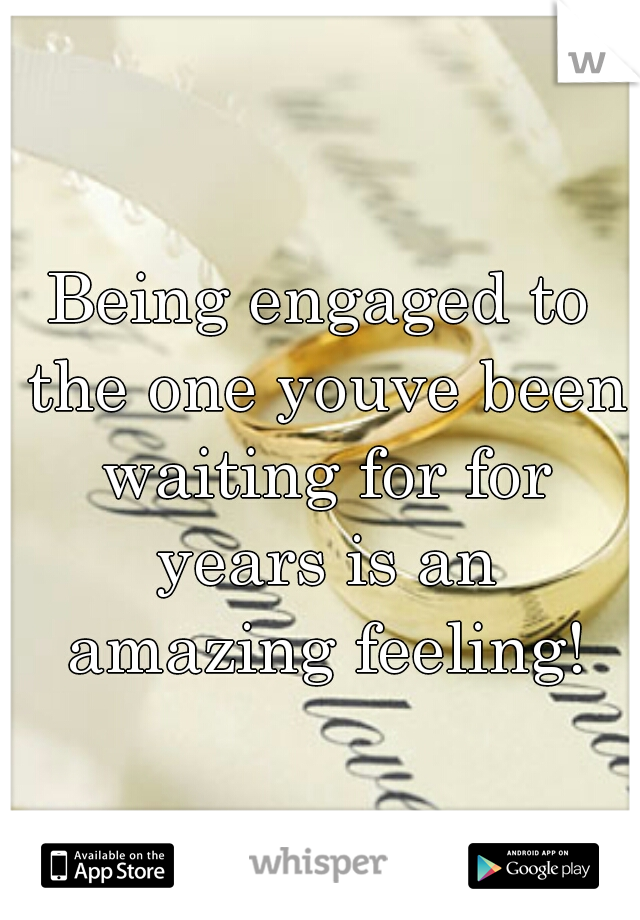 Being engaged to the one youve been waiting for for years is an amazing feeling!