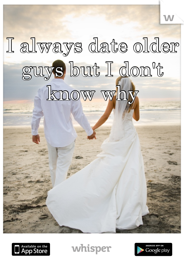 I always date older guys but I don't know why