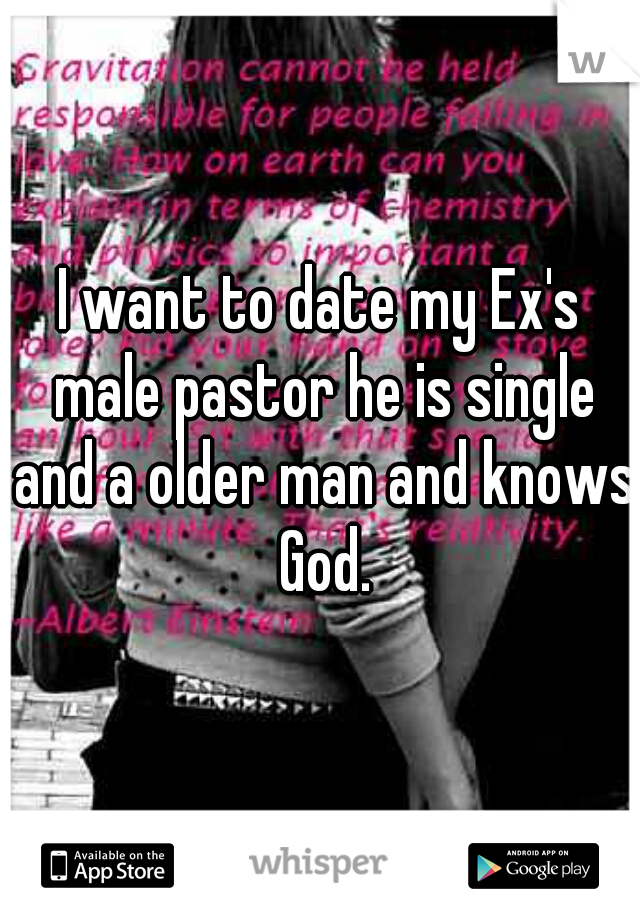I want to date my Ex's male pastor he is single and a older man and knows God.