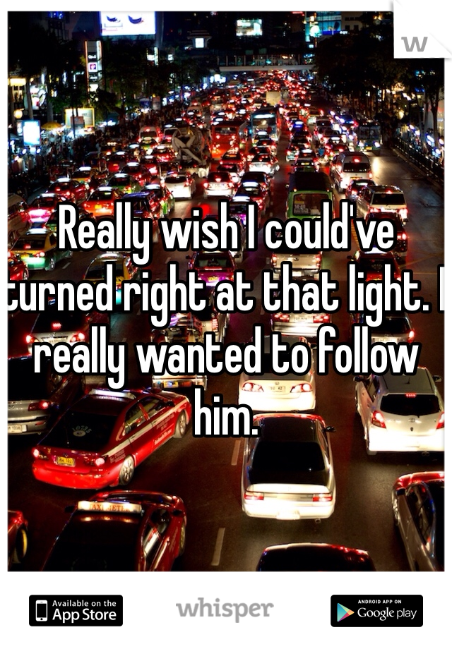 Really wish I could've turned right at that light. I really wanted to follow him.