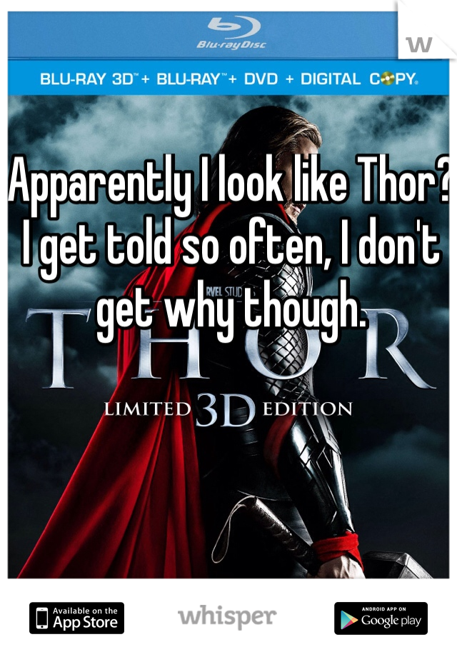 Apparently I look like Thor?  I get told so often, I don't get why though.