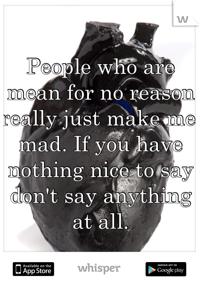 People who are mean for no reason really just make me mad. If you have nothing nice to say don't say anything at all.