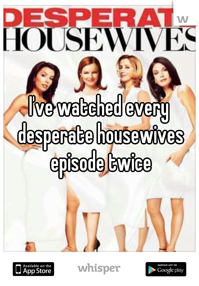I've watched every desperate housewives episode twice