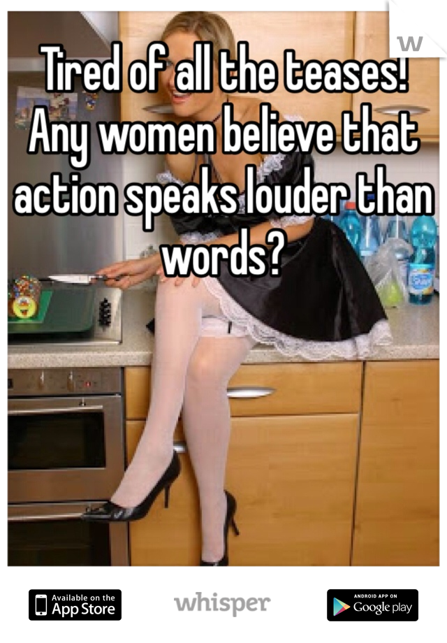 Tired of all the teases! Any women believe that action speaks louder than words?