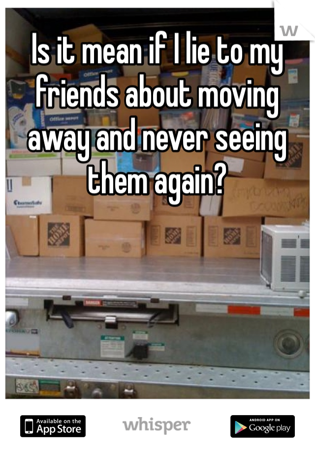 Is it mean if I lie to my friends about moving away and never seeing them again?