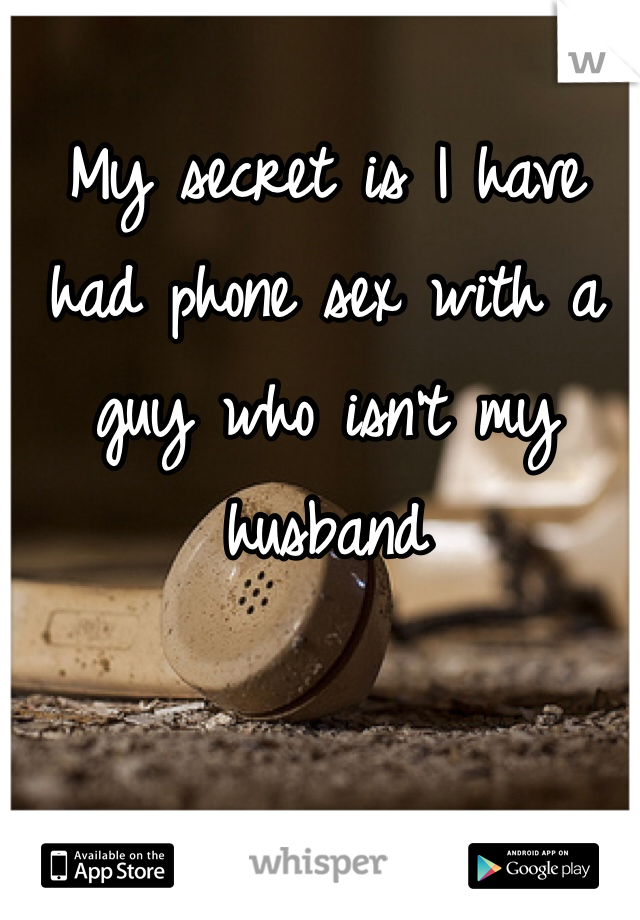 My secret is I have had phone sex with a guy who isn't my husband