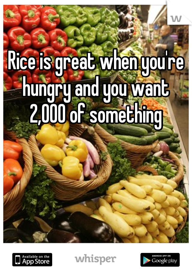 Rice is great when you're hungry and you want 2,000 of something