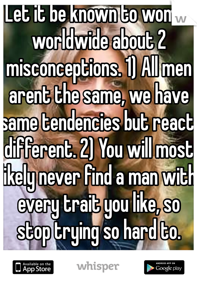 Let it be known to women worldwide about 2 misconceptions. 1) All men arent the same, we have same tendencies but react different. 2) You will most likely never find a man with every trait you like, so stop trying so hard to.