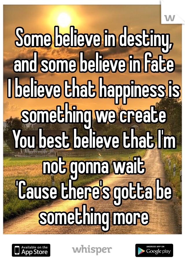 Some believe in destiny, and some believe in fate I believe that happiness is something we create You best believe that I'm not gonna wait 'Cause there's gotta be something more